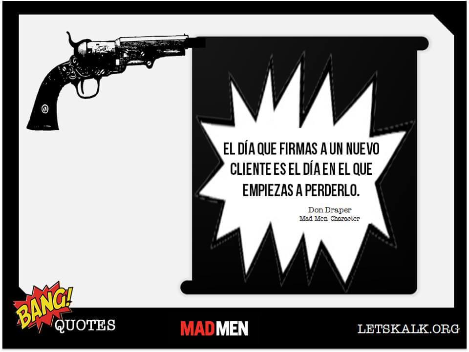 """#BangQuotes: """"El día que firmas a un nuevo cliente es el día en el que empiezas a perderlo"""" – Don Draper."""
