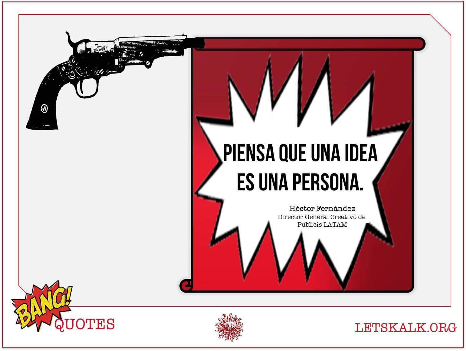 """#BangQuotes: """"Piensa que una idea es una persona.""""-Héctor Fernández."""