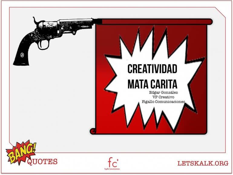 "#BangQuotes: ""Creatividad mata carita.""– Edgar Gónzalez"